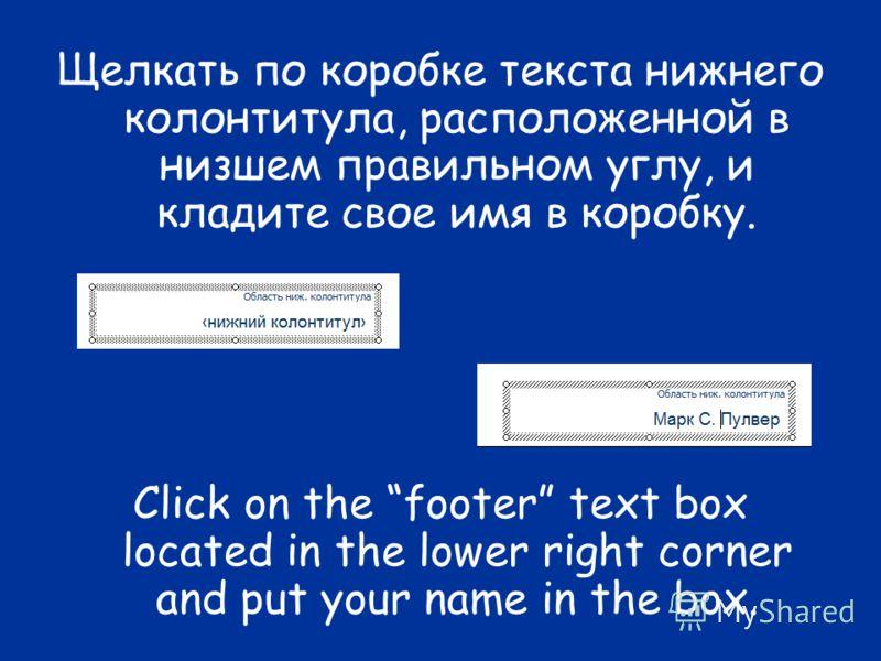 Щелкать по коробке текста нижнего колонтитула, расположенной в низшем правильном углу, и кладите свое имя в коробку. Click on the footer text box located in the lower right corner and put your name in the box.