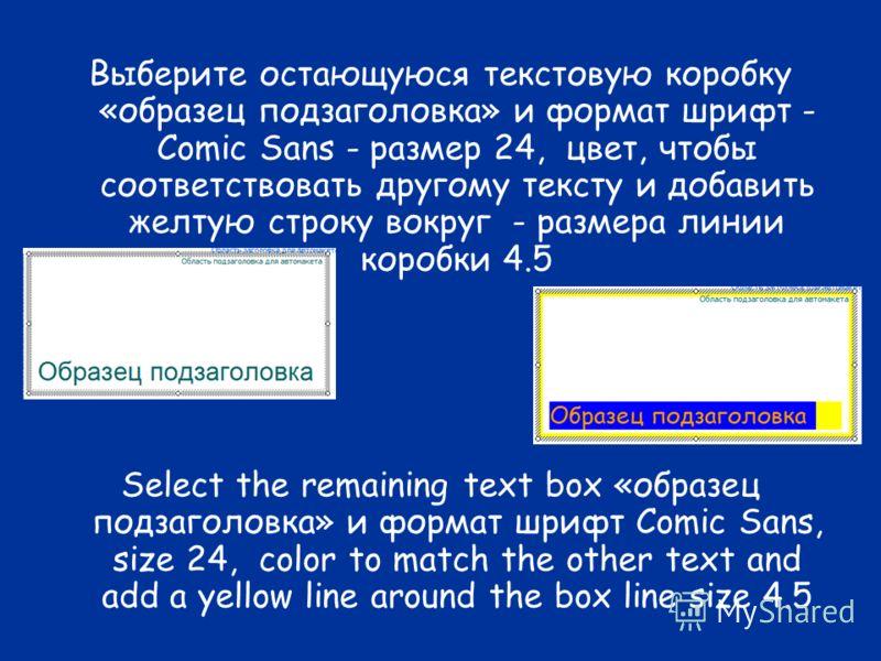 Выберите остающуюся текстовую коробку «образец подзаголовка» и формат шрифт - Comic Sans - размер 24, цвет, чтобы соответствовать другому тексту и добавить желтую строку вокруг - размера линии коробки 4.5 Select the remaining text box «образец подзаг