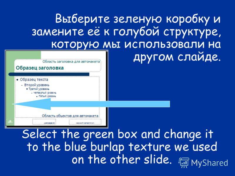 Выберите зеленую коробку и замените её к голубой структуре, которую мы использовали на другом слайде. Select the green box and change it to the blue burlap texture we used on the other slide.
