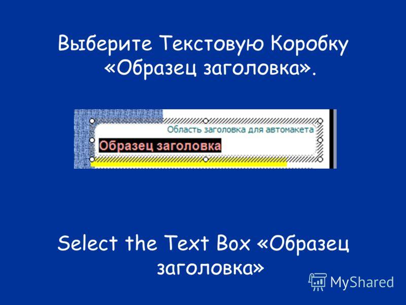 Выберите Текстовую Коробку «Образец заголовка». Select the Text Box «Образец заголовка»