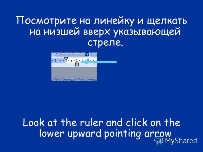 Посмотрите на линейку и щелкать на низшей вверх указывающей стреле. Look at the ruler and click on the lower upward pointing arrow