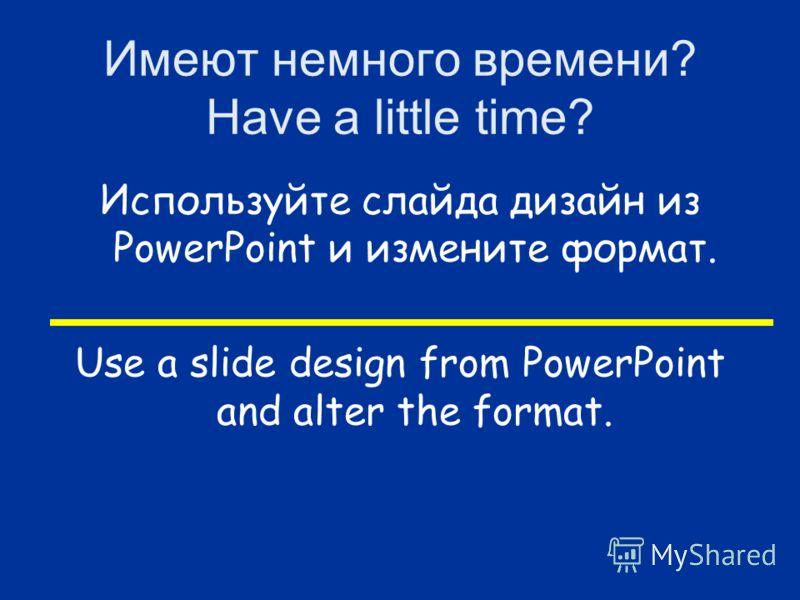 Имеют немного времени? Have a little time? Используйте слайда дизайн из PowerPoint и измените формат. Use a slide design from PowerPoint and alter the format.