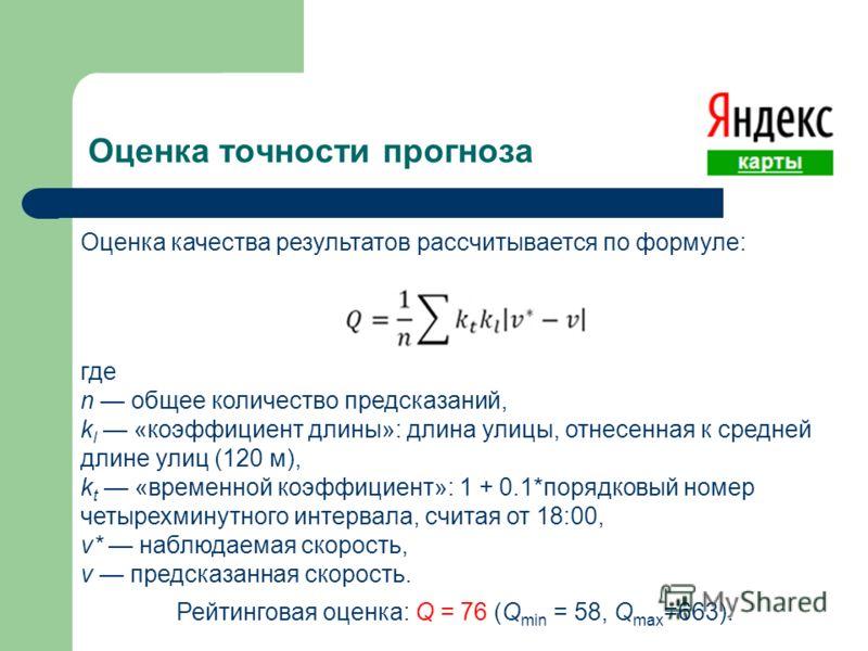 Оценка точности прогноза Оценка качества результатов рассчитывается по формуле: где n общее количество предсказаний, k l «коэффициент длины»: длина улицы, отнесенная к средней длине улиц (120 м), k t «временной коэффициент»: 1 + 0.1*порядковый номер