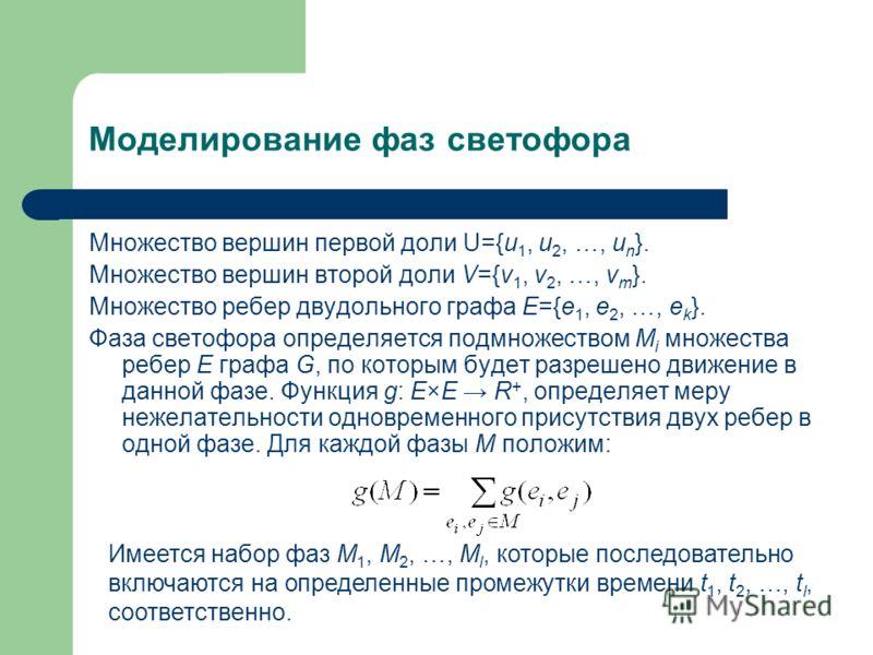 Моделирование фаз светофора Множество вершин первой доли U={u 1, u 2, …, u n }. Множество вершин второй доли V={v 1, v 2, …, v m }. Множество ребер двудольного графа E={e 1, e 2, …, e k }. Фаза светофора определяется подмножеством M i множества ребер