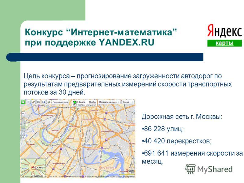 Конкурс Интернет-математика при поддержке YANDEX.RU Цель конкурса – прогнозирование загруженности автодорог по результатам предварительных измерений скорости транспортных потоков за 30 дней. Дорожная сеть г. Москвы: 86 228 улиц; 40 420 перекрестков;