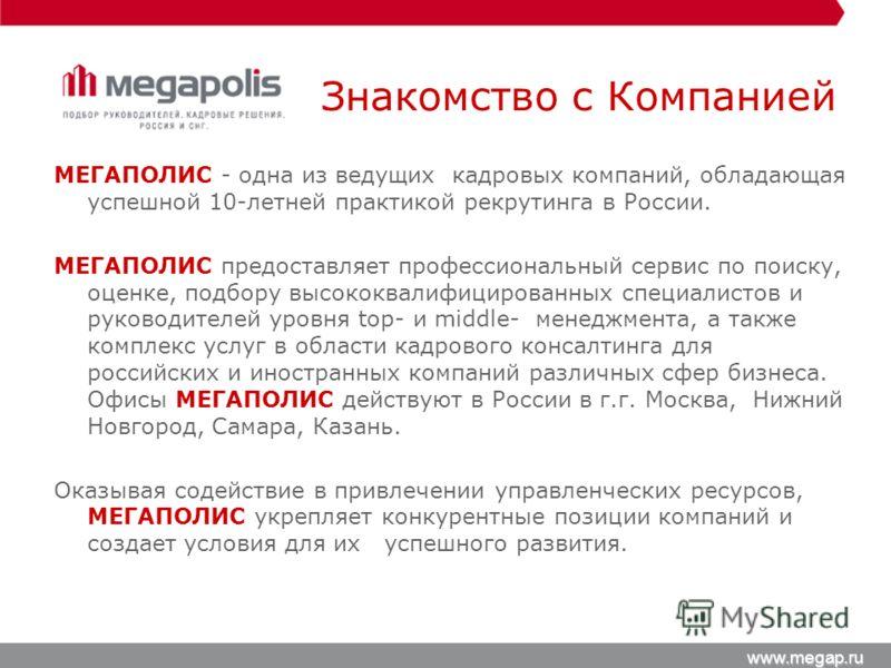 Знакомство с Компанией МЕГАПОЛИС - одна из ведущих кадровых компаний, обладающая успешной 10-летней практикой рекрутинга в России. МЕГАПОЛИС предоставляет профессиональный сервис по поиску, оценке, подбору высококвалифицированных специалистов и руков