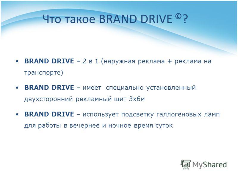 Что такое BRAND DRIVE © ? BRAND DRIVE – 2 в 1 (наружная реклама + реклама на транспорте) BRAND DRIVE – имеет специально установленный двухсторонний рекламный щит 3х6м BRAND DRIVE – использует подсветку галлогеновых ламп для работы в вечернее и ночное