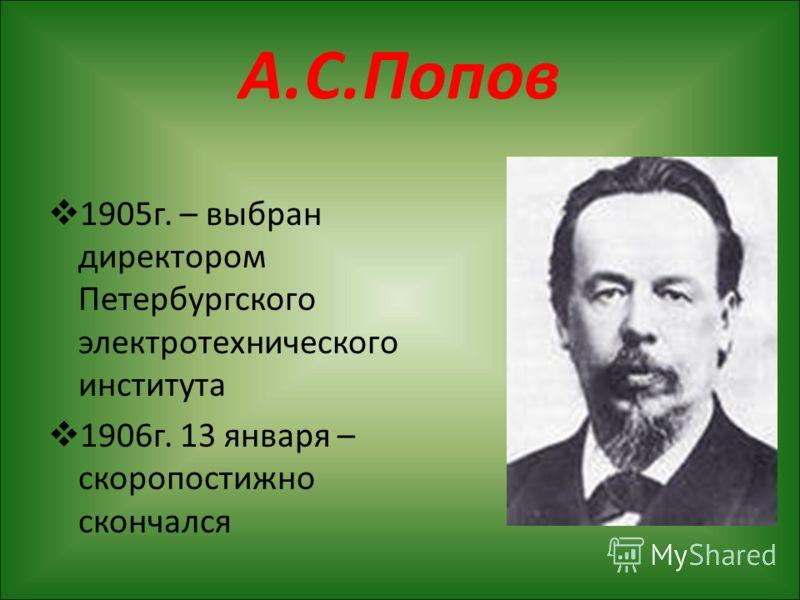 А.С.Попов 1905г. – выбран директором Петербургского электротехнического института 1906г. 13 января – скоропостижно скончался