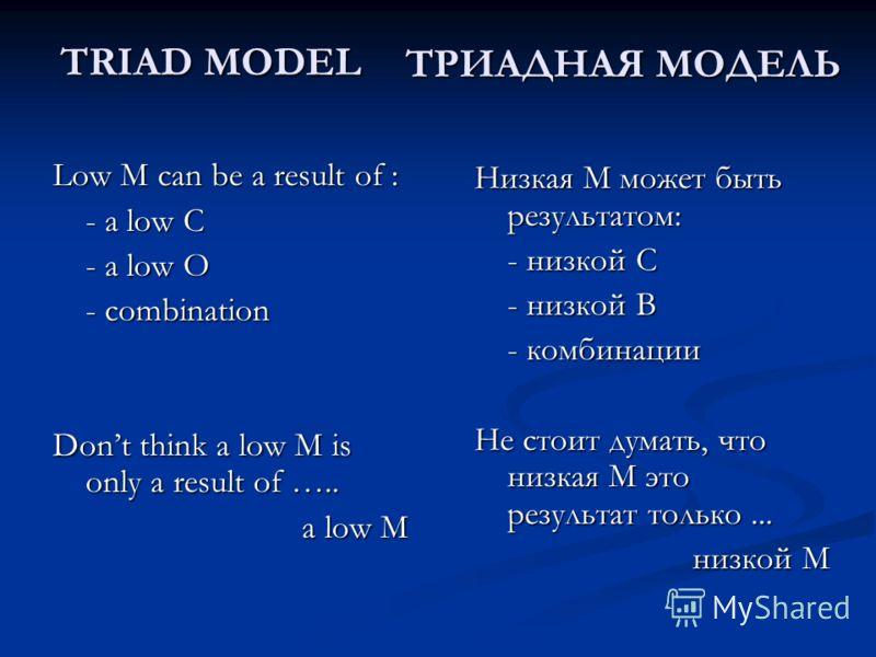 Low M can be a result of : - a low C - a low O - combination Dont think a low M is only a result of ….. a low M a low M TRIAD MODEL ТРИАДНАЯ МОДЕЛЬ Низкая M может быть результатом: - низкой C - низкой В - комбинации Не стоит думать, что низкая М это