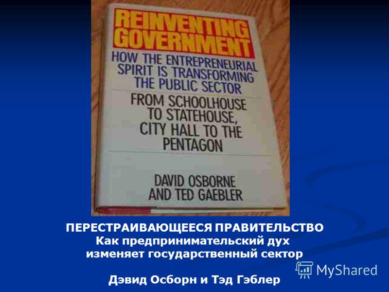 ПЕРЕСТРАИВАЮЩЕЕСЯ ПРАВИТЕЛЬСТВО Как предпринимательский дух изменяет государственный сектор Дэвид Осборн и Тэд Гэблер