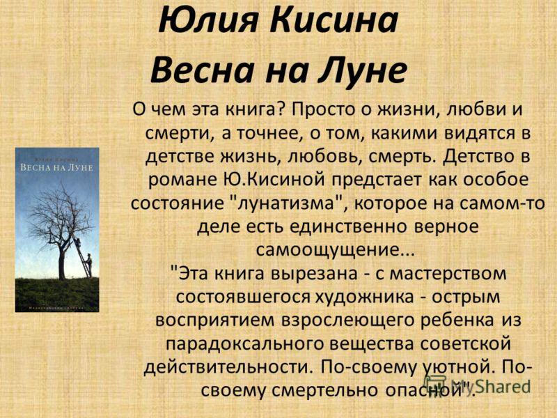 Юлия Кисина Весна на Луне О чем эта книга? Просто о жизни, любви и смерти, а точнее, о том, какими видятся в детстве жизнь, любовь, смерть. Детство в романе Ю.Кисиной предстает как особое состояние