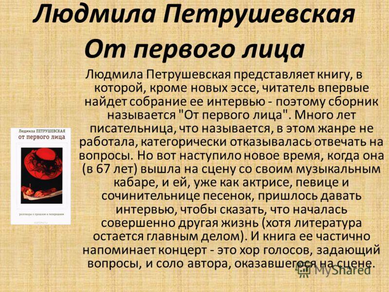 Людмила Петрушевская От первого лица Людмила Петрушевская представляет книгу, в которой, кроме новых эссе, читатель впервые найдет собрание ее интервью - поэтому сборник называется