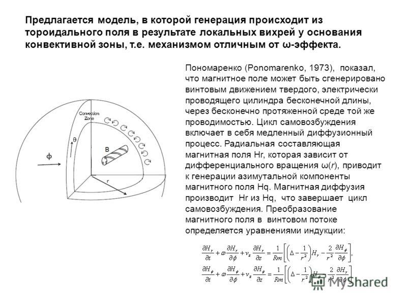 Предлагается модель, в которой генерация происходит из тороидального поля в результате локальных вихрей у основания конвективной зоны, т.е. механизмом отличным от ω-эффекта. Пономаренко (Ponomarenko, 1973), показал, что магнитное поле может быть сген