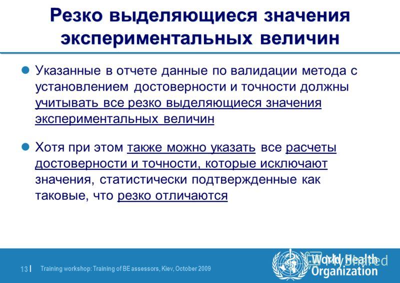 Training workshop: Training of BE assessors, Kiev, October 2009 13 | Резко выделяющиеся значения экспериментальных величин Указанные в отчете данные по валидации метода с установлением достоверности и точности должны учитывать все резко выделяющиеся