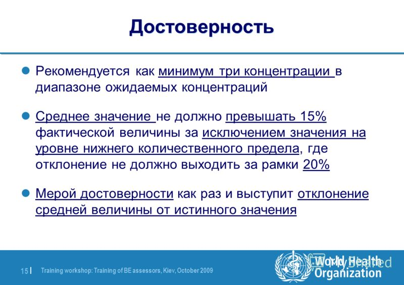 Training workshop: Training of BE assessors, Kiev, October 2009 15 | Достоверность Рекомендуется как минимум три концентрации в диапазоне ожидаемых концентраций Среднее значение не должно превышать 15% фактической величины за исключением значения на