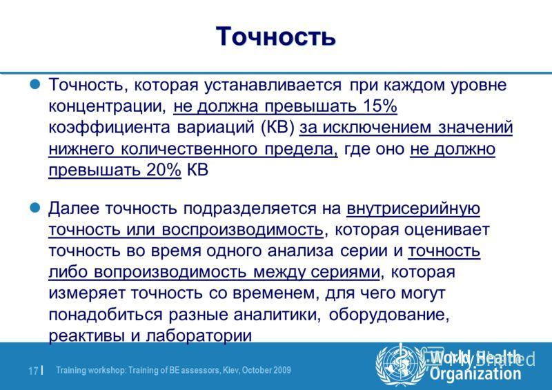 Training workshop: Training of BE assessors, Kiev, October 2009 17 | Точность Точность, которая устанавливается при каждом уровне концентрации, не должна превышать 15% коэффициента вариаций (КВ) за исключением значений нижнего количественного предела