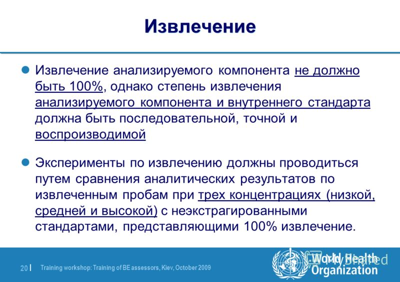 Training workshop: Training of BE assessors, Kiev, October 2009 20 | Извлечение Извлечение анализируемого компонента не должно быть 100%, однако степень извлечения анализируемого компонента и внутреннего стандарта должна быть последовательной, точной