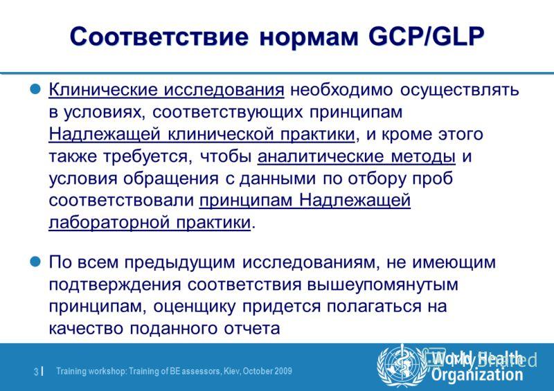 Training workshop: Training of BE assessors, Kiev, October 2009 3 |3 | Соответствие нормам GCP/GLP Клинические исследования необходимо осуществлять в условиях, соответствующих принципам Надлежащей клинической практики, и кроме этого также требуется,