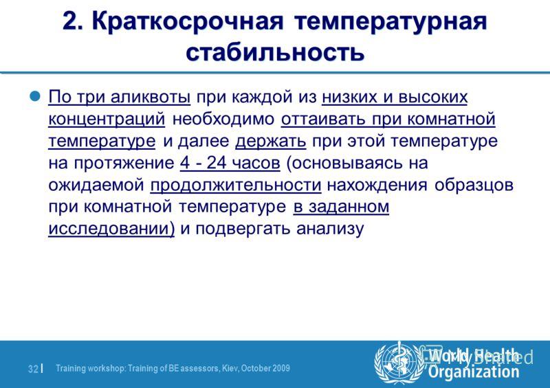 Training workshop: Training of BE assessors, Kiev, October 2009 32 | 2. Краткосрочная температурная стабильность По три аликвоты при каждой из низких и высоких концентраций необходимо оттаивать при комнатной температуре и далее держать при этой темпе