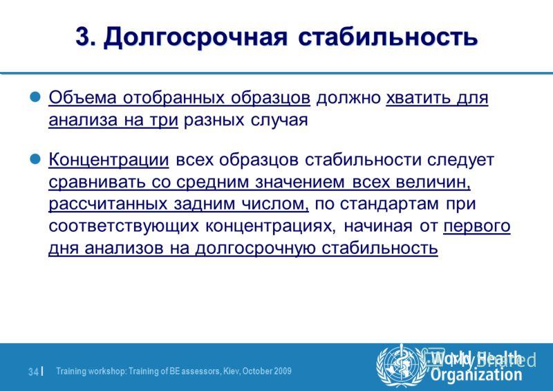 Training workshop: Training of BE assessors, Kiev, October 2009 34 | 3. Долгосрочная стабильность Объема отобранных образцов должно хватить для анализа на три разных случая Концентрации всех образцов стабильности следует сравнивать со средним значени