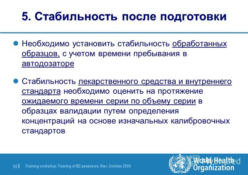 Training workshop: Training of BE assessors, Kiev, October 2009 36 | 5. Стабильность после подготовки Необходимо установить стабильность обработанных образцов, с учетом времени пребывания в автодозаторе Стабильность лекарственного средства и внутренн