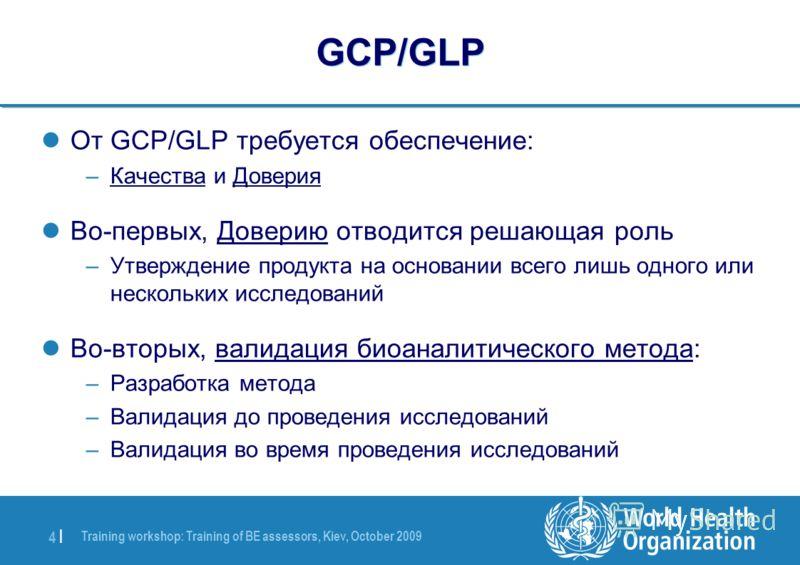 Training workshop: Training of BE assessors, Kiev, October 2009 4 |4 | GCP/GLP От GCP/GLP требуется обеспечение: –Качества и Доверия Во-первых, Доверию отводится решающая роль –Утверждение продукта на основании всего лишь одного или нескольких исслед