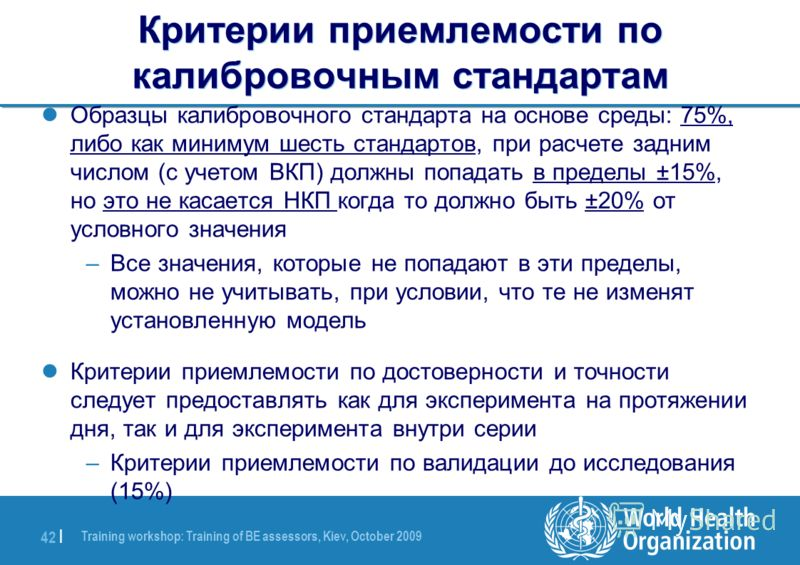 Training workshop: Training of BE assessors, Kiev, October 2009 42 | Критерии приемлемости по калибровочным стандартам Образцы калибровочного стандарта на основе среды: 75%, либо как минимум шесть стандартов, при расчете задним числом (с учетом ВКП)