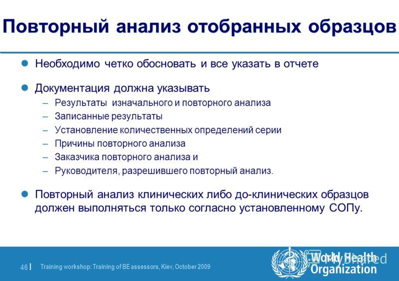 Training workshop: Training of BE assessors, Kiev, October 2009 46 | Повторный анализ отобранных образцов Необходимо четко обосновать и все указать в отчете Документация должна указывать –Результаты изначального и повторного анализа –Записанные резул
