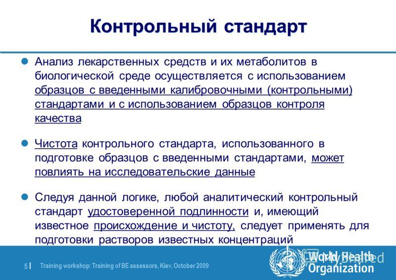Training workshop: Training of BE assessors, Kiev, October 2009 5 |5 | Контрольный стандарт Анализ лекарственных средств и их метаболитов в биологической среде осуществляется с использованием образцов с введенными калибровочными (контрольными) станда
