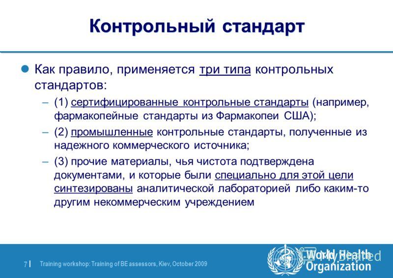 Training workshop: Training of BE assessors, Kiev, October 2009 7 |7 | Контрольный стандарт Как правило, применяется три типа контрольных стандартов: –(1) сертифицированные контрольные стандарты (например, фармакопейные стандарты из Фармакопеи США);