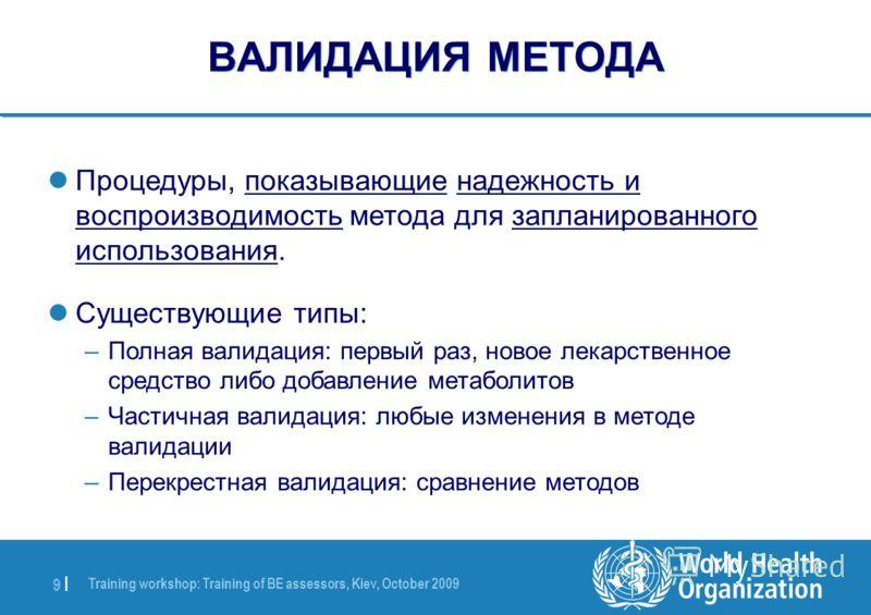 Training workshop: Training of BE assessors, Kiev, October 2009 9 |9 | ВАЛИДАЦИЯ МЕТОДА Процедуры, показывающие надежность и воспроизводимость метода для запланированного использования. Существующие типы: –Полная валидация: первый раз, новое лекарств