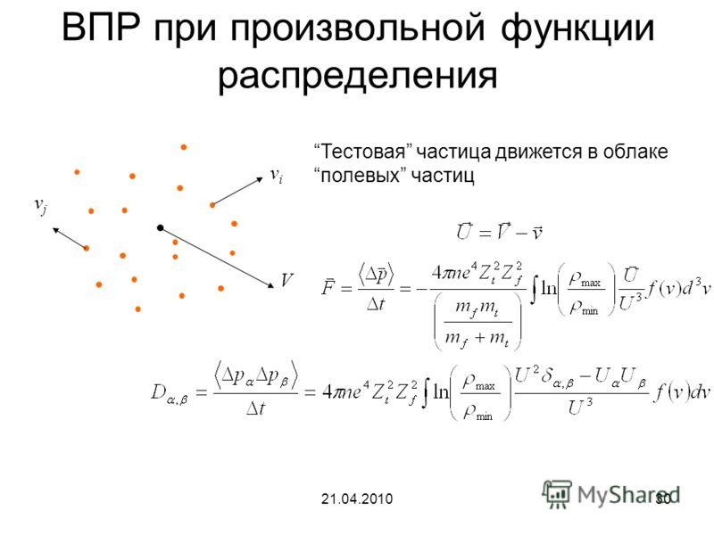 21.04.201030 ВПР при произвольной функции распределения vivi V vjvj Тестовая частица движется в облаке полевых частиц