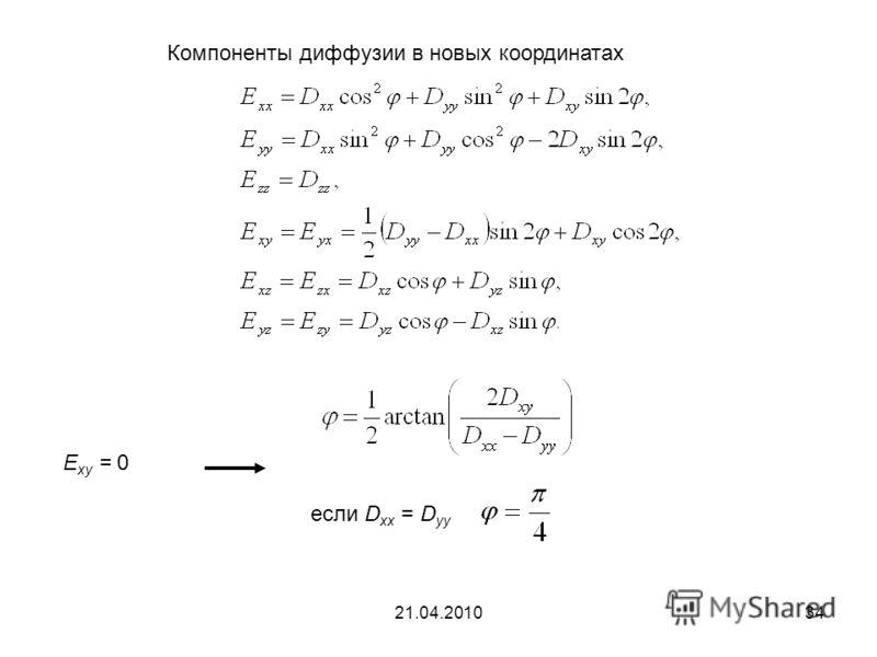 21.04.201034 Компоненты диффузии в новых координатах Е xy = 0 если D xx = D yy
