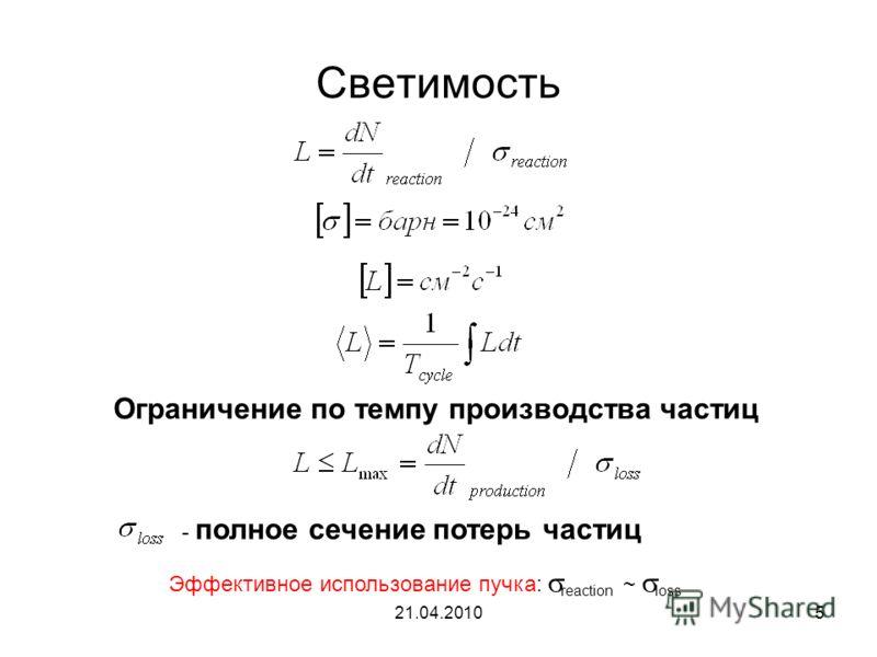21.04.20105 Светимость Ограничение по темпу производства частиц - полное сечение потерь частиц Эффективное использование пучка: reaction ~ loss