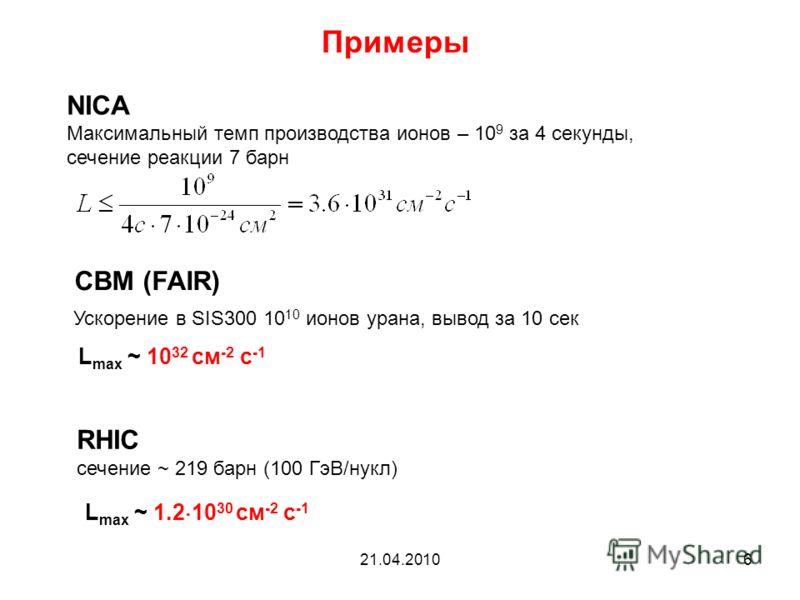 21.04.20106 Примеры NICA Максимальный темп производства ионов – 10 9 за 4 секунды, сечение реакции 7 барн CBM (FAIR) Ускорение в SIS300 10 10 ионов урана, вывод за 10 сек L max ~ 10 32 cм -2 с -1 RHIC сечение ~ 219 барн (100 ГэВ/нукл) L max ~ 1.2 10