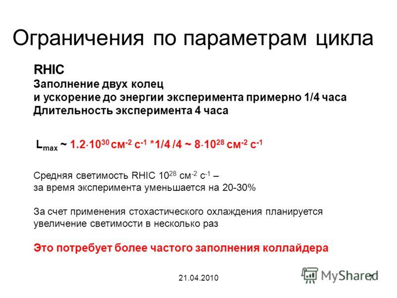 21.04.20107 Ограничения по параметрам цикла L max ~ 1.2 10 30 cм -2 с -1 *1/4 /4 ~ 8 10 28 cм -2 с -1 RHIC Заполнение двух колец и ускорение до энергии эксперимента примерно 1/4 часа Длительность эксперимента 4 часа Средняя светимость RHIC 10 28 см -