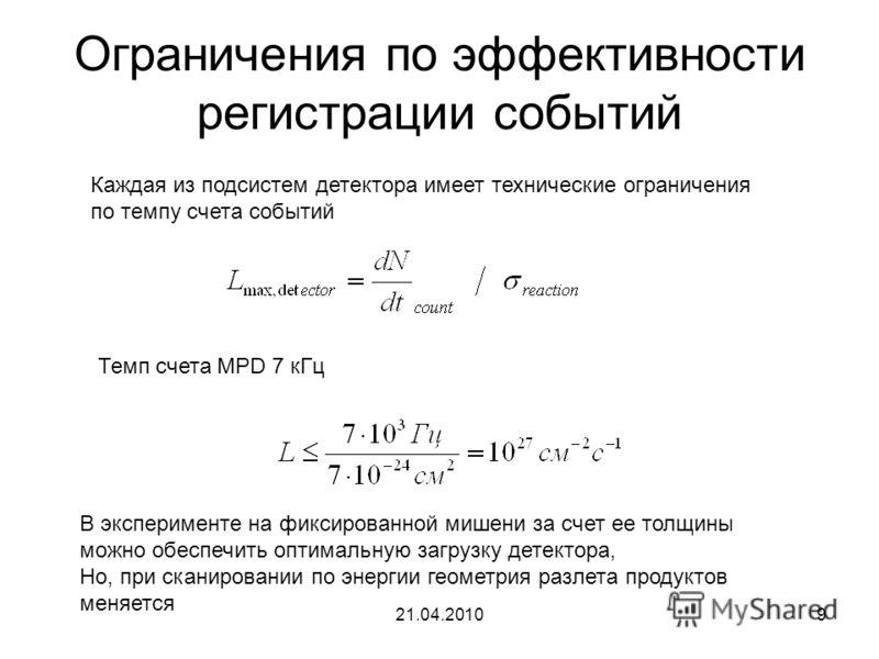 21.04.20109 Ограничения по эффективности регистрации событий Каждая из подсистем детектора имеет технические ограничения по темпу счета событий Темп счета MPD 7 кГц В эксперименте на фиксированной мишени за счет ее толщины можно обеспечить оптимальну