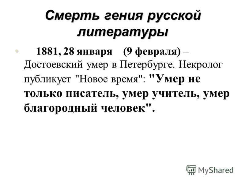 Смерть гения русской литературы 1881, 28 января (9 февраля) – Достоевский умер в Петербурге. Некролог публикует Новое время: Умер не только писатель, умер учитель, умер благородный человек.