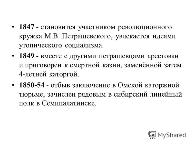 1847 - становится участником революционного кружка М.В. Петрашевского, увлекается идеями утопического социализма. 1849 - вместе с другими петрашевцами арестован и приговорен к смертной казни, заменённой затем 4-летней каторгой. 1850-54 - отбыв заключ