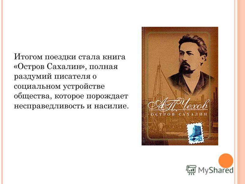 Итогом поездки стала книга «Остров Сахалин», полная раздумий писателя о социальном устройстве общества, которое порождает несправедливость и насилие.