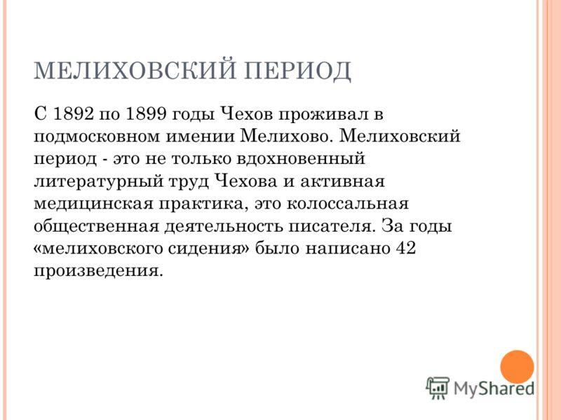МЕЛИХОВСКИЙ ПЕРИОД С 1892 по 1899 годы Чехов проживал в подмосковном имении Мелихово. Мелиховский период - это не только вдохновенный литературный труд Чехова и активная медицинская практика, это колоссальная общественная деятельность писателя. За го