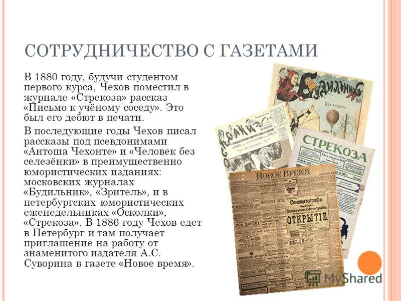СОТРУДНИЧЕСТВО С ГАЗЕТАМИ В 1880 году, будучи студентом первого курса, Чехов поместил в журнале «Стрекоза» рассказ «Письмо к учёному соседу». Это был его дебют в печати. В последующие годы Чехов писал рассказы под псевдонимами «Антоша Чехонте» и «Чел