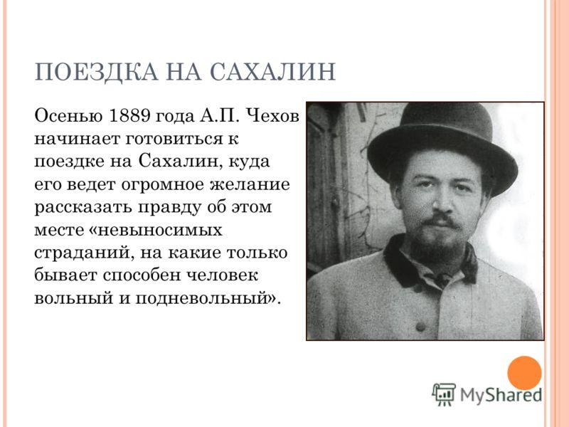 ПОЕЗДКА НА САХАЛИН Осенью 1889 года А.П. Чехов начинает готовиться к поездке на Сахалин, куда его ведет огромное желание рассказать правду об этом месте «невыносимых страданий, на какие только бывает способен человек вольный и подневольный».