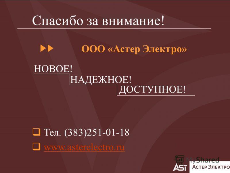 Тел. (383)251-01-18 www.asterelectro.ru Спасибо за внимание! НАДЕЖНОЕ! ДОСТУПНОЕ! НОВОЕ! ООО «Астер Электро»