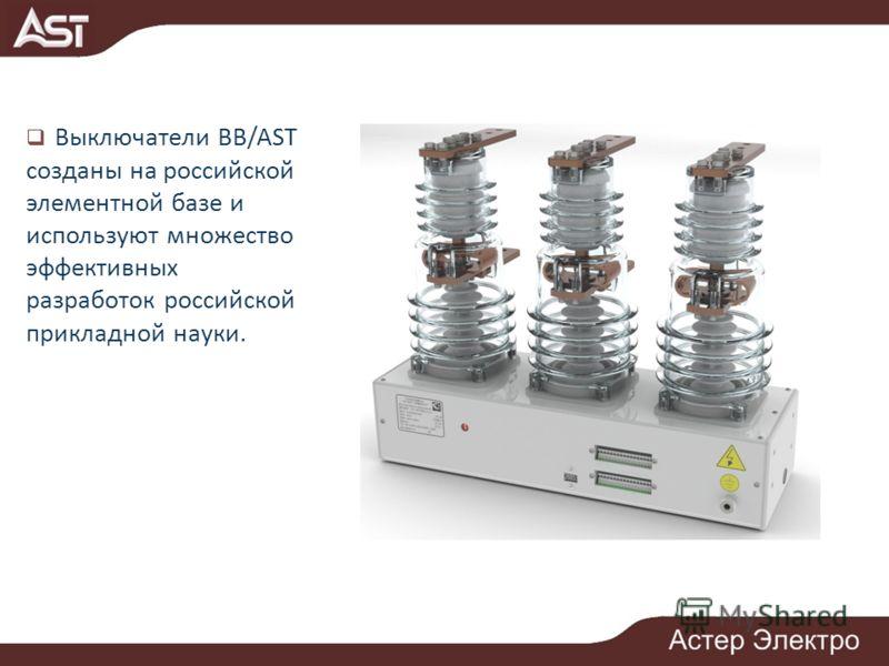 Выключатели ВВ/AST созданы на российской элементной базе и используют множество эффективных разработок российской прикладной науки.
