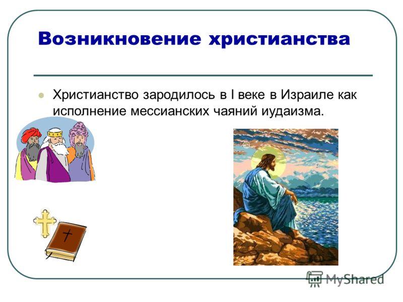 Возникновение христианства Христианство зародилось в I веке в Израиле как исполнение мессианских чаяний иудаизма.