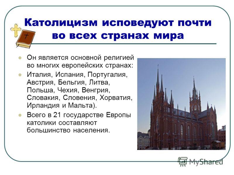 Католицизм исповедуют почти во всех странах мира Он является основной религией во многих европейских странах: Италия, Испания, Португалия, Австрия, Бельгия, Литва, Польша, Чехия, Венгрия, Словакия, Словения, Хорватия, Ирландия и Мальта). Всего в 21 г