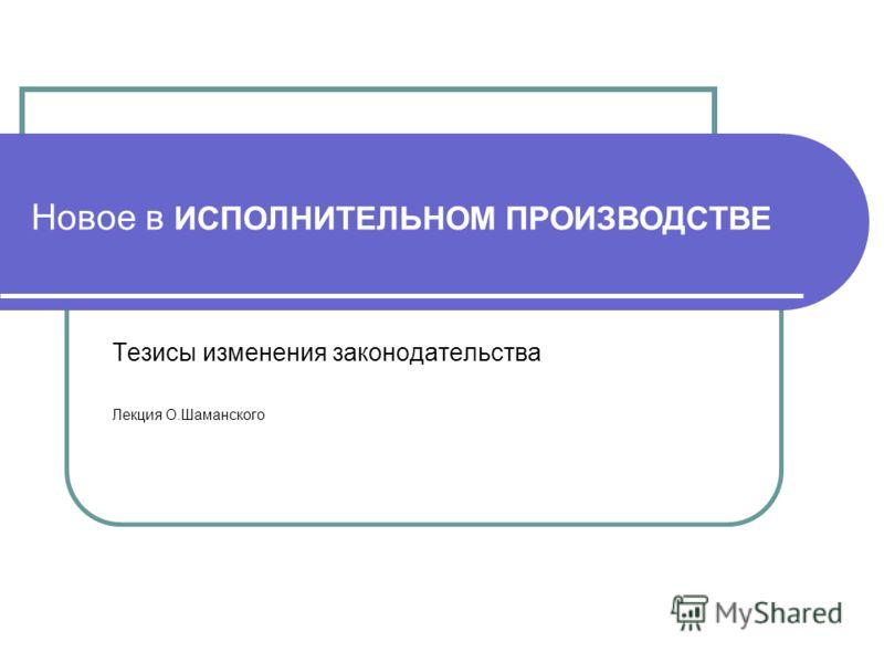 Новое в ИСПОЛНИТЕЛЬНОМ ПРОИЗВОДСТВЕ Тезисы изменения законодательства Лекция О.Шаманского