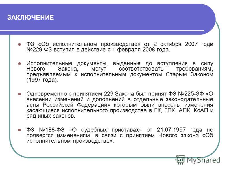 ЗАКЛЮЧЕНИЕ ФЗ «Об исполнительном производстве» от 2 октября 2007 года 229-ФЗ вступил в действие с 1 февраля 2008 года. Исполнительные документы, выданные до вступления в силу Нового Закона, могут соответствовать требованиям, предъявляемым к исполните