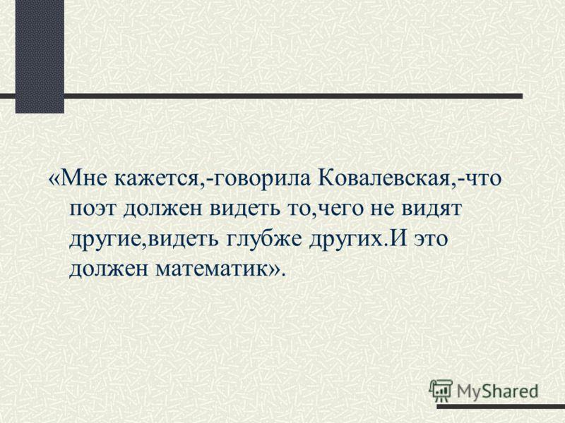 «Мне кажется,-говорила Ковалевская,-что поэт должен видеть то,чего не видят другие,видеть глубже других.И это должен математик».